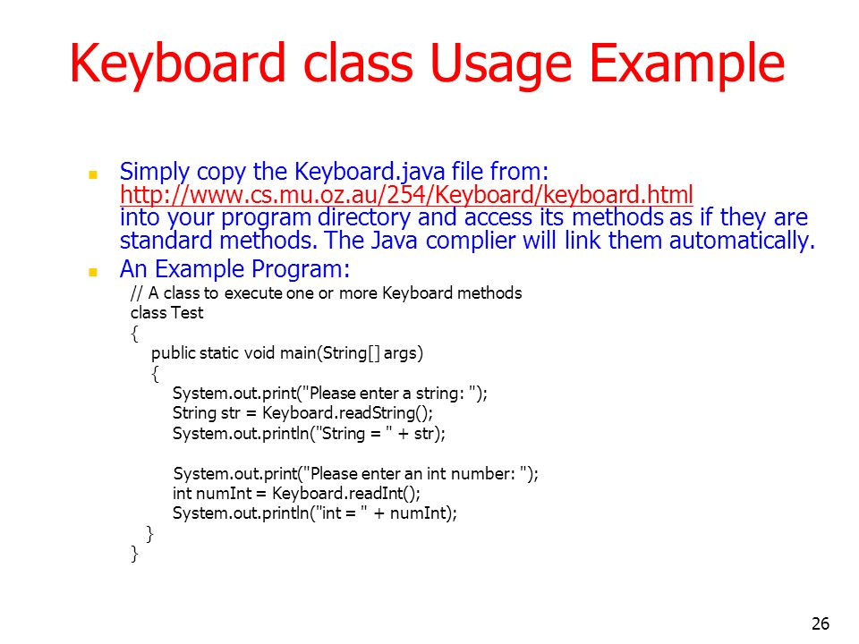 26 Keyboard class Usage Example Simply copy the Keyboard.java file from: http://www.cs.mu.oz.au/254/Keyboard/keyboard.html into your program directory