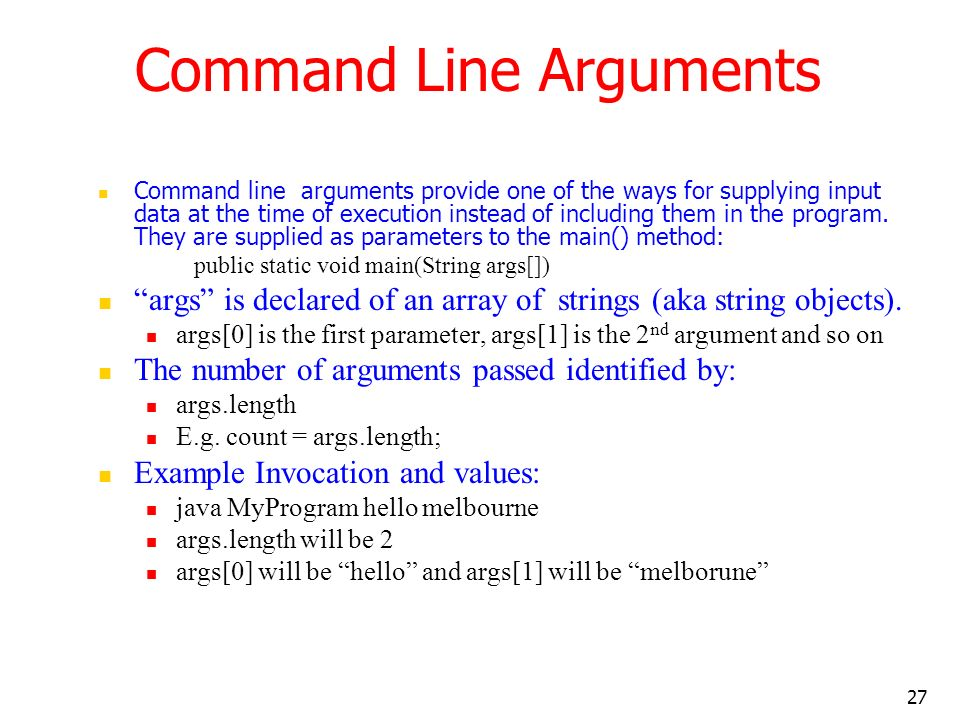 27 Command Line Arguments Command line arguments provide one of the ways for supplying input data at the time of execution instead of including them i