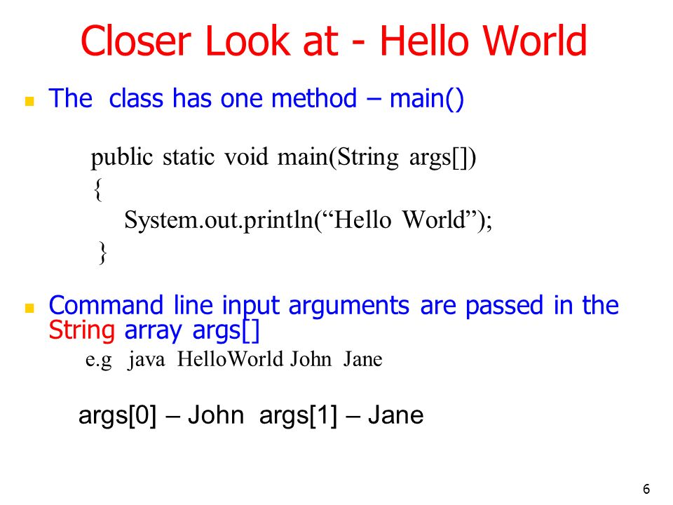 6 Closer Look at - Hello World The class has one method – main() public static void main(String args[]) { System.out.println(Hello World); } Command l
