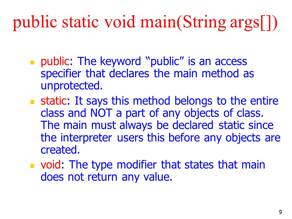 9 public static void main(String args[]) public: The keyword public is an access specifier that declares the main method as unprotected. static: It sa
