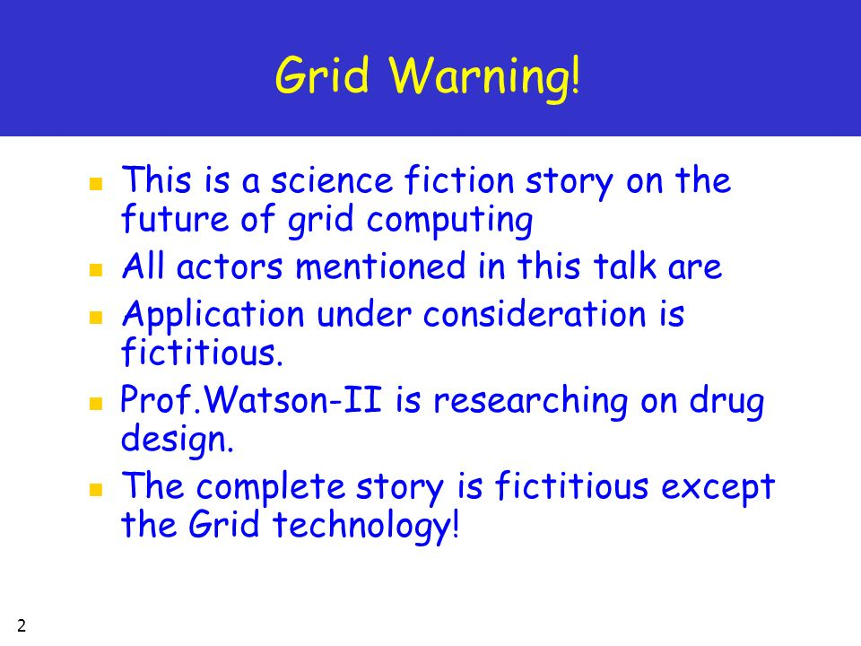 2 Grid Warning! This is a science fiction story on the future of grid computing All actors mentioned in this talk are Application under consideration