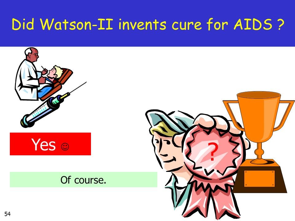 54 Did Watson-II invents cure for AIDS Yes Of course.