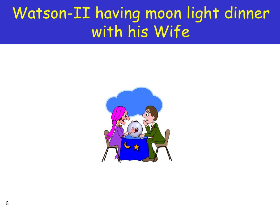6 Watson-II having moon light dinner with his Wife
