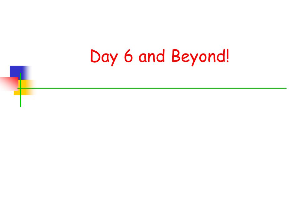 Day 6 and Beyond!