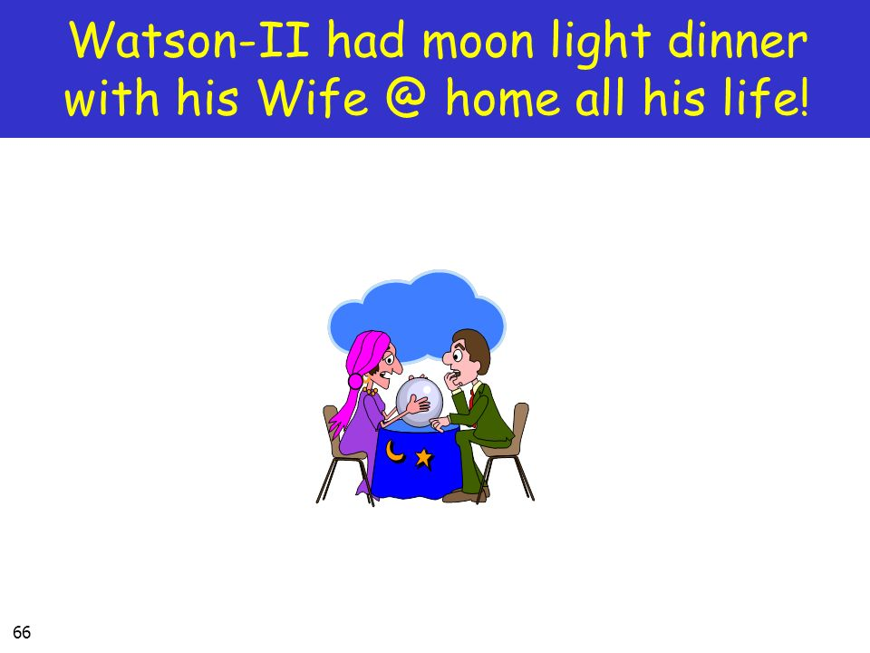 66 Watson-II had moon light dinner with his Wife @ home all his life!