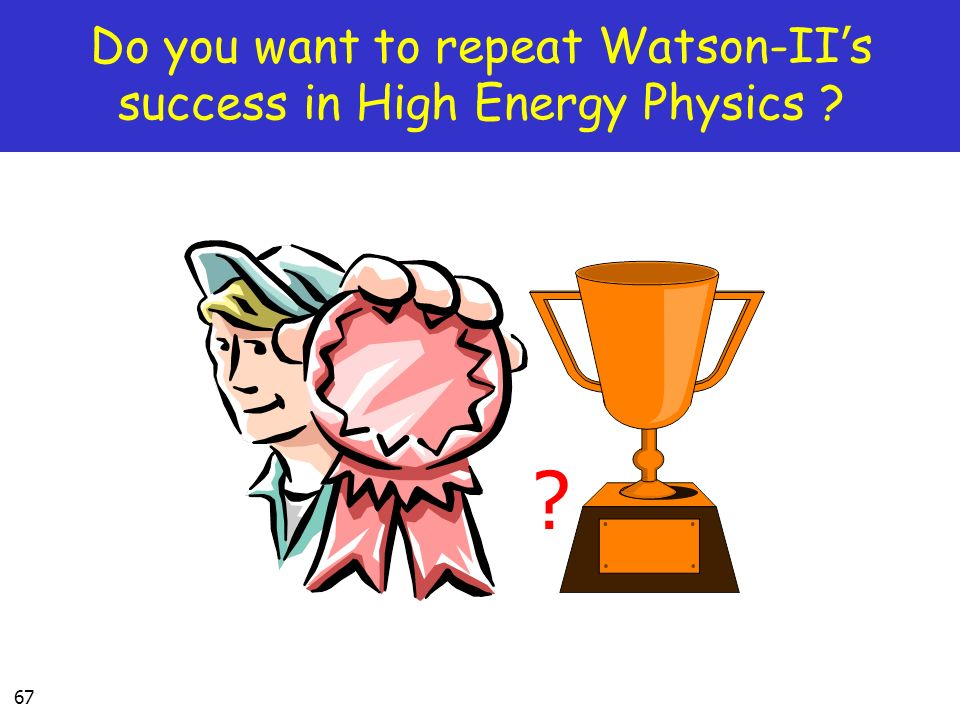 67 Do you want to repeat Watson-II s success in High Energy Physics