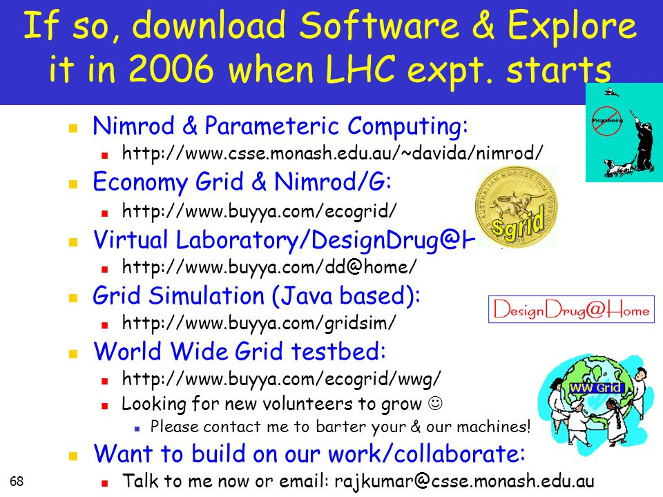 68 If so, download Software & Explore it in 2006 when LHC expt. starts Nimrod & Parameteric Computing: http://www.csse.monash.edu.au/~davida/nimrod/ E