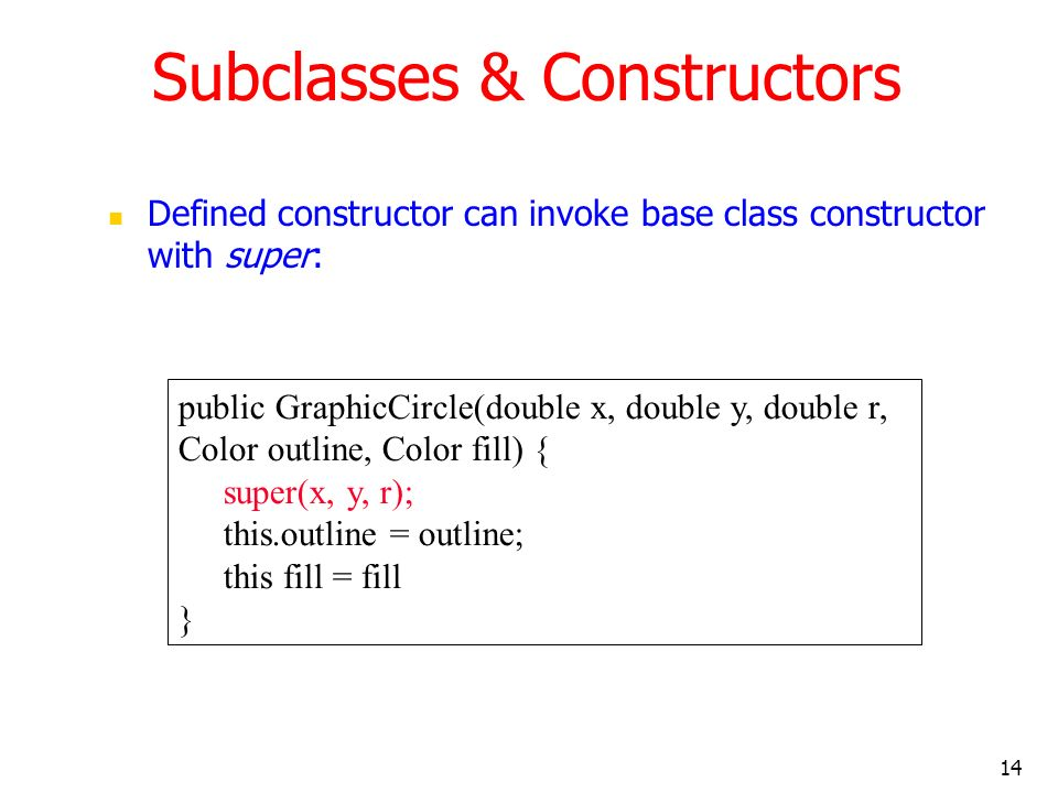 14 Subclasses & Constructors Defined constructor can invoke base class constructor with super: public GraphicCircle(double x, double y, double r, Color outline, Color fill) { super(x, y, r); this.outline = outline; this fill = fill }