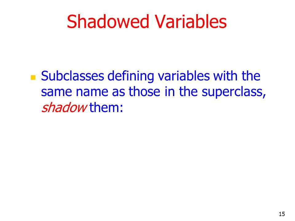 15 Shadowed Variables Subclasses defining variables with the same name as those in the superclass, shadow them: