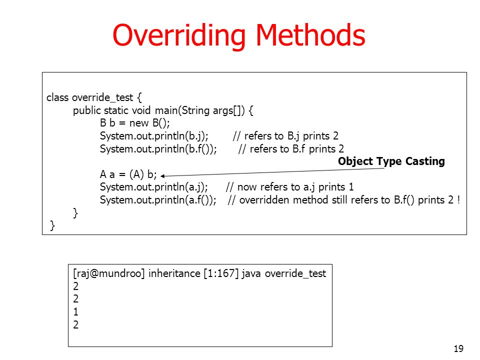 19 Overriding Methods class override_test { public static void main(String args[]) { B b = new B(); System.out.println(b.j); // refers to B.j prints 2 System.out.println(b.f()); // refers to B.f prints 2 A a = (A) b; System.out.println(a.j); // now refers to a.j prints 1 System.out.println(a.f()); // overridden method still refers to B.f() prints 2 .