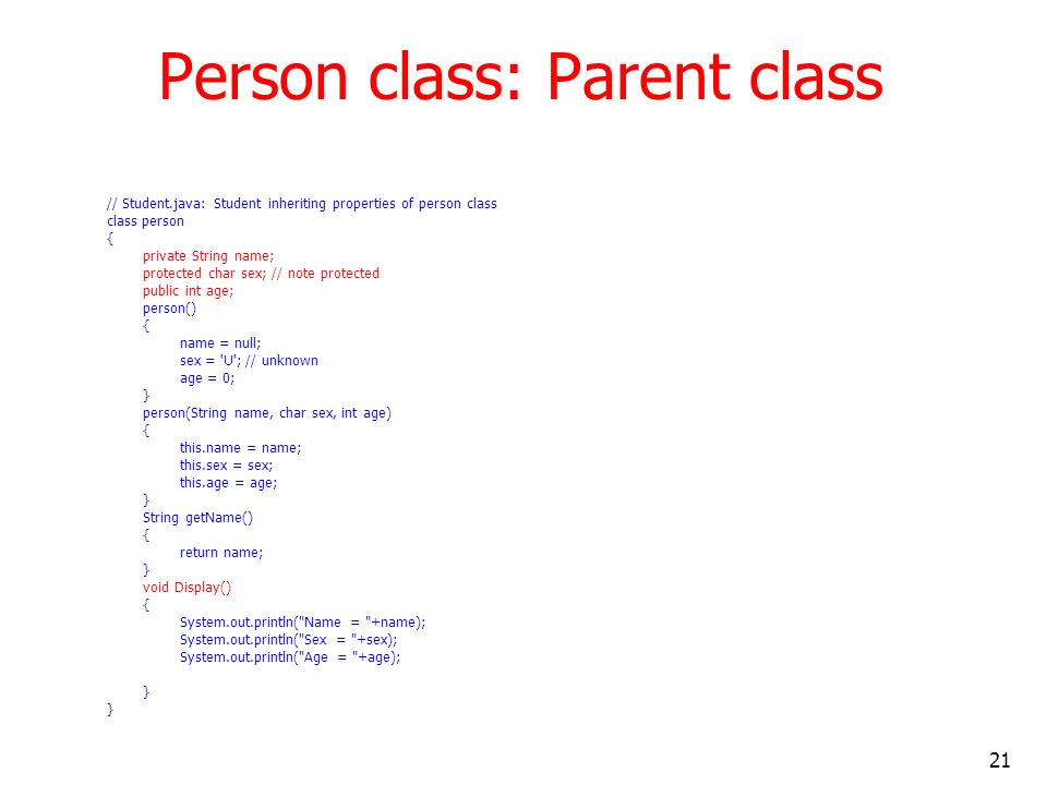 21 Person class: Parent class // Student.java: Student inheriting properties of person class class person { private String name; protected char sex; // note protected public int age; person() { name = null; sex = U ; // unknown age = 0; } person(String name, char sex, int age) { this.name = name; this.sex = sex; this.age = age; } String getName() { return name; } void Display() { System.out.println( Name = +name); System.out.println( Sex = +sex); System.out.println( Age = +age); }