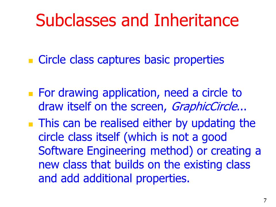 7 Subclasses and Inheritance Circle class captures basic properties For drawing application, need a circle to draw itself on the screen, GraphicCircle...