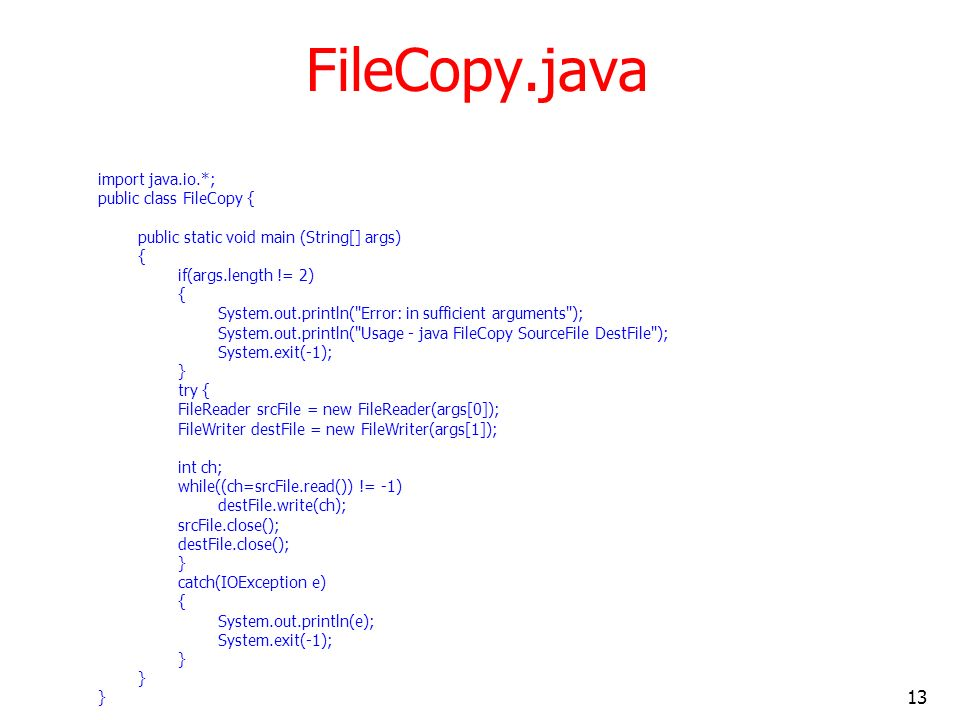 13 FileCopy.java import java.io.*; public class FileCopy { public static void main (String[] args) { if(args.length != 2) { System.out.println( Error: in sufficient arguments ); System.out.println( Usage - java FileCopy SourceFile DestFile ); System.exit(-1); } try { FileReader srcFile = new FileReader(args[0]); FileWriter destFile = new FileWriter(args[1]); int ch; while((ch=srcFile.read()) != -1) destFile.write(ch); srcFile.close(); destFile.close(); } catch(IOException e) { System.out.println(e); System.exit(-1); }