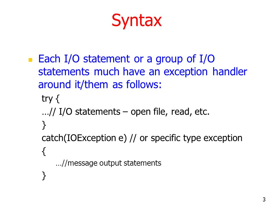 3 Syntax Each I/O statement or a group of I/O statements much have an exception handler around it/them as follows: try { …// I/O statements – open file, read, etc.