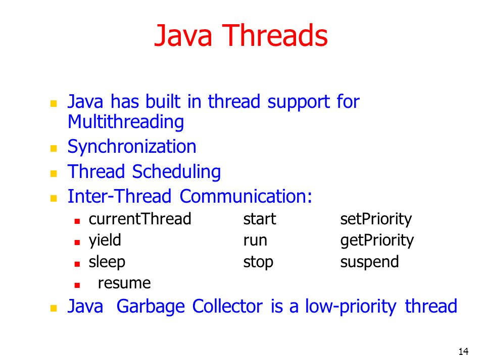 14 Java Threads Java has built in thread support for Multithreading Synchronization Thread Scheduling Inter-Thread Communication: currentThreadstartsetPriority yieldrungetPriority sleepstopsuspend resume Java Garbage Collector is a low-priority thread