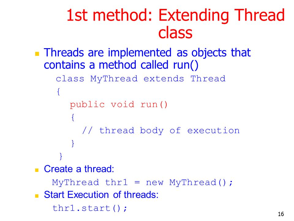 16 1st method: Extending Thread class Threads are implemented as objects that contains a method called run() class MyThread extends Thread { public void run() { // thread body of execution } Create a thread: MyThread thr1 = new MyThread(); Start Execution of threads: thr1.start();