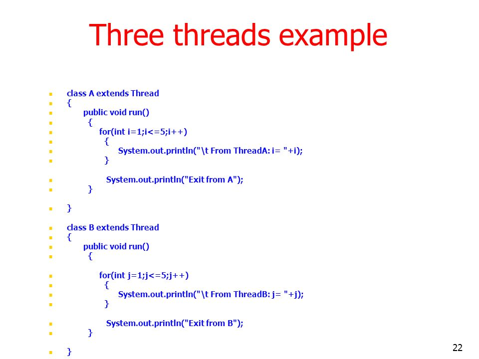 22 Three threads example class A extends Thread { public void run() { for(int i=1;i<=5;i++) { System.out.println( \t From ThreadA: i= +i); } System.out.println( Exit from A ); } class B extends Thread { public void run() { for(int j=1;j<=5;j++) { System.out.println( \t From ThreadB: j= +j); } System.out.println( Exit from B ); }