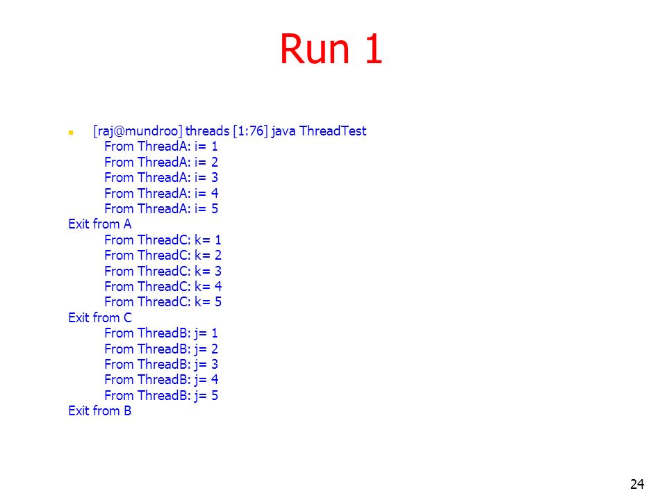 24 Run 1 [raj@mundroo] threads [1:76] java ThreadTest From ThreadA: i= 1 From ThreadA: i= 2 From ThreadA: i= 3 From ThreadA: i= 4 From ThreadA: i= 5 Exit from A From ThreadC: k= 1 From ThreadC: k= 2 From ThreadC: k= 3 From ThreadC: k= 4 From ThreadC: k= 5 Exit from C From ThreadB: j= 1 From ThreadB: j= 2 From ThreadB: j= 3 From ThreadB: j= 4 From ThreadB: j= 5 Exit from B