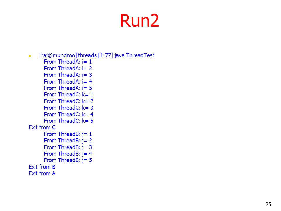 25 Run2 [raj@mundroo] threads [1:77] java ThreadTest From ThreadA: i= 1 From ThreadA: i= 2 From ThreadA: i= 3 From ThreadA: i= 4 From ThreadA: i= 5 From ThreadC: k= 1 From ThreadC: k= 2 From ThreadC: k= 3 From ThreadC: k= 4 From ThreadC: k= 5 Exit from C From ThreadB: j= 1 From ThreadB: j= 2 From ThreadB: j= 3 From ThreadB: j= 4 From ThreadB: j= 5 Exit from B Exit from A