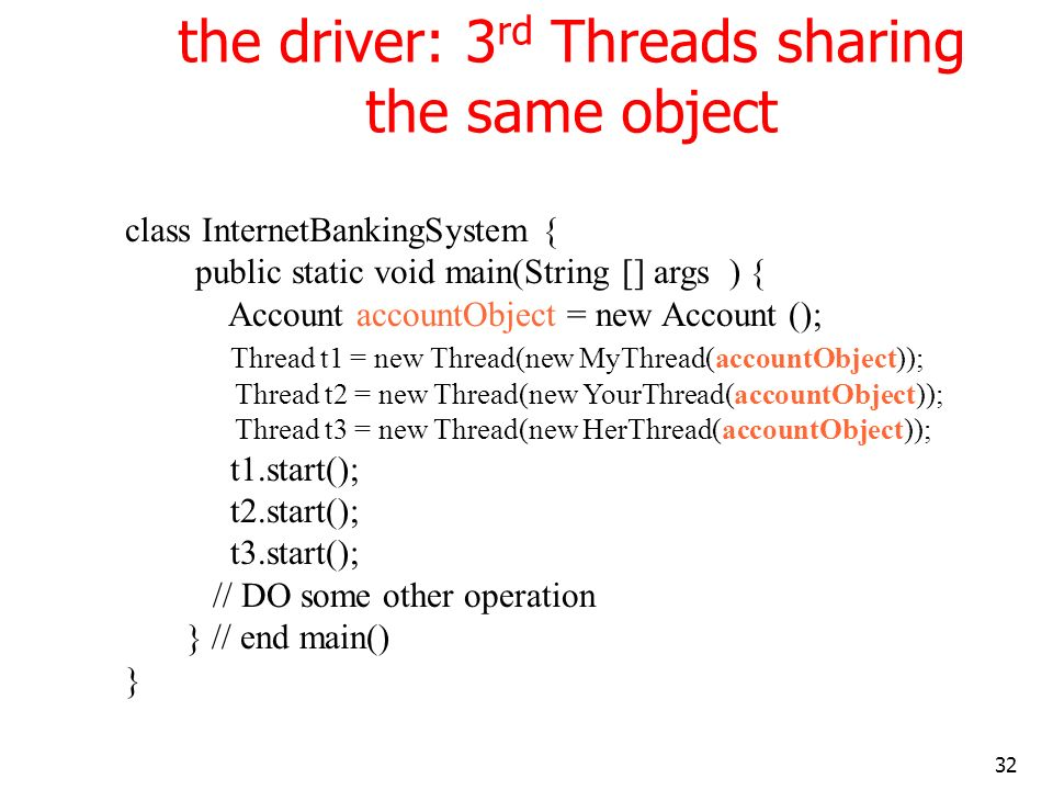 32 the driver: 3 rd Threads sharing the same object class InternetBankingSystem { public static void main(String [] args ) { Account accountObject = new Account (); Thread t1 = new Thread(new MyThread(accountObject)); Thread t2 = new Thread(new YourThread(accountObject)); Thread t3 = new Thread(new HerThread(accountObject)); t1.start(); t2.start(); t3.start(); // DO some other operation } // end main() }