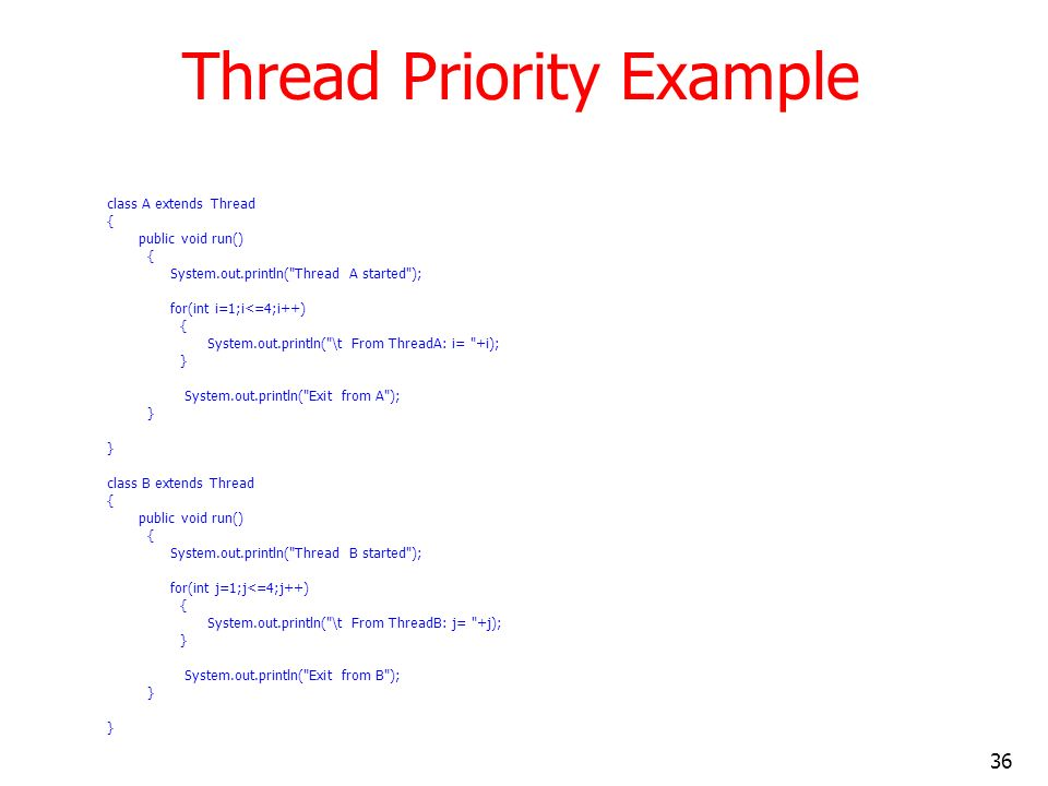 36 Thread Priority Example class A extends Thread { public void run() { System.out.println( Thread A started ); for(int i=1;i<=4;i++) { System.out.println( \t From ThreadA: i= +i); } System.out.println( Exit from A ); } class B extends Thread { public void run() { System.out.println( Thread B started ); for(int j=1;j<=4;j++) { System.out.println( \t From ThreadB: j= +j); } System.out.println( Exit from B ); }