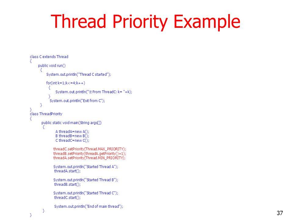 37 Thread Priority Example class C extends Thread { public void run() { System.out.println( Thread C started ); for(int k=1;k<=4;k++) { System.out.println( \t From ThreadC: k= +k); } System.out.println( Exit from C ); } class ThreadPriority { public static void main(String args[]) { A threadA=new A(); B threadB=new B(); C threadC=new C(); threadC.setPriority(Thread.MAX_PRIORITY); threadB.setPriority(threadA.getPriority()+1); threadA.setPriority(Thread.MIN_PRIORITY); System.out.println( Started Thread A ); threadA.start(); System.out.println( Started Thread B ); threadB.start(); System.out.println( Started Thread C ); threadC.start(); System.out.println( End of main thread ); }