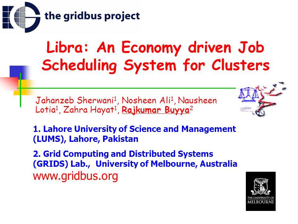 Libra: An Economy driven Job Scheduling System for Clusters Jahanzeb Sherwani 1, Nosheen Ali 1, Nausheen Lotia 1, Zahra Hayat 1, Rajkumar Buyya 2 1. L