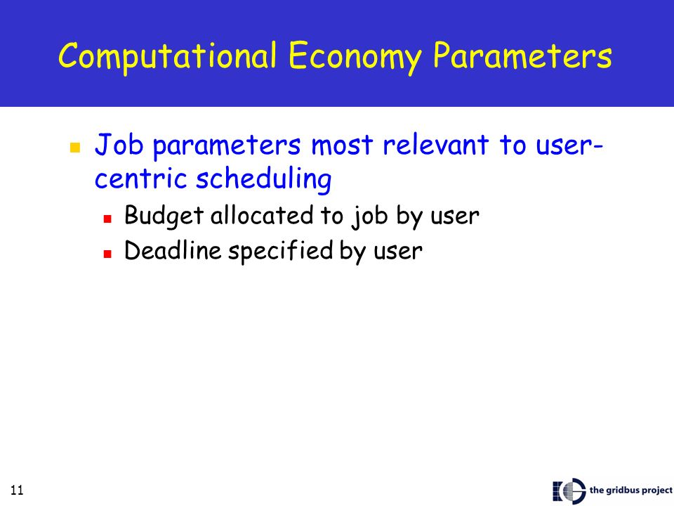 11 Computational Economy Parameters Job parameters most relevant to user- centric scheduling Budget allocated to job by user Deadline specified by user