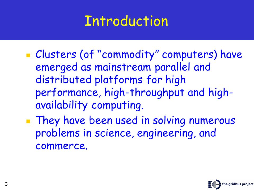 3 Introduction Clusters (of commodity computers) have emerged as mainstream parallel and distributed platforms for high performance, high-throughput and high- availability computing.