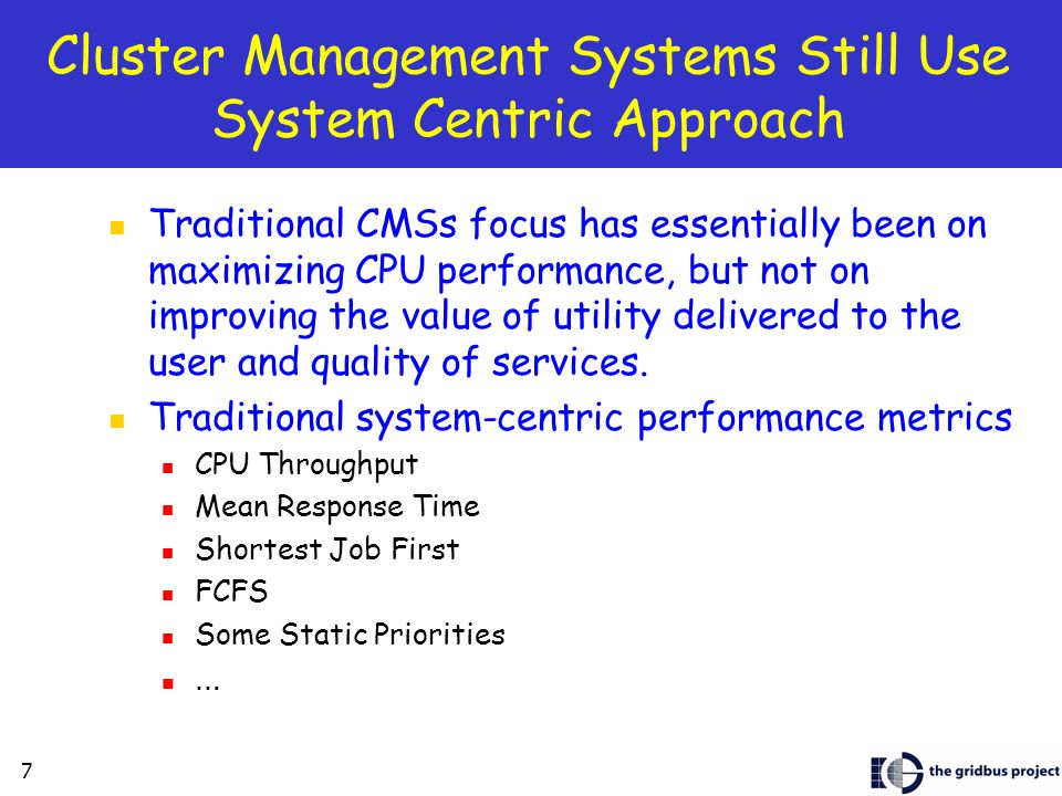 7 Cluster Management Systems Still Use System Centric Approach Traditional CMSs focus has essentially been on maximizing CPU performance, but not on improving the value of utility delivered to the user and quality of services.