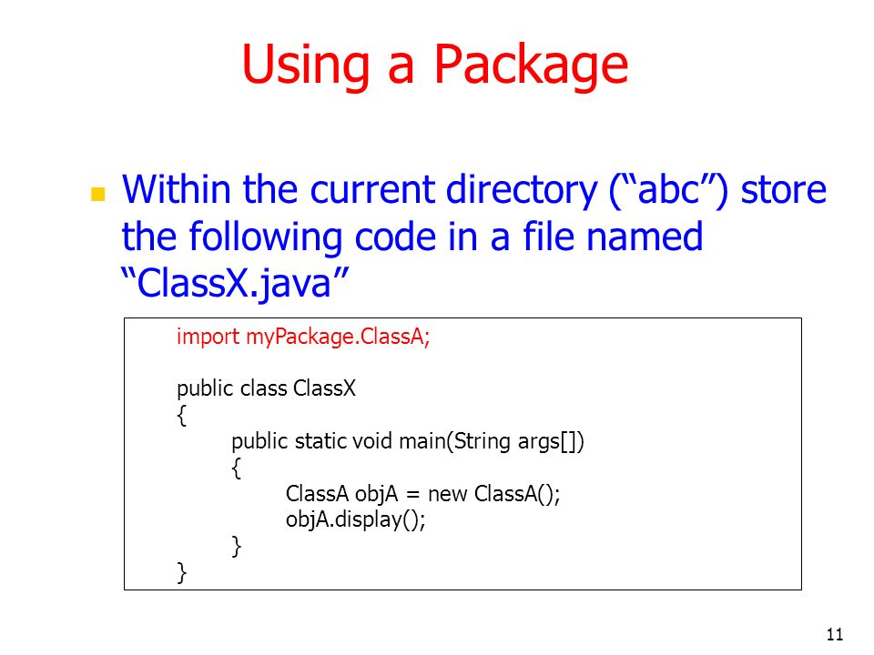 11 Using a Package Within the current directory (abc) store the following code in a file named ClassX.java import myPackage.ClassA; public class ClassX { public static void main(String args[]) { ClassA objA = new ClassA(); objA.display(); }