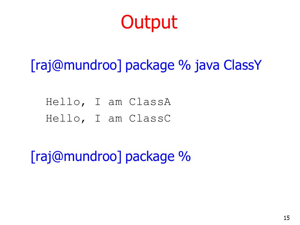 15 Output package % java ClassY Hello, I am ClassA Hello, I am ClassC package %