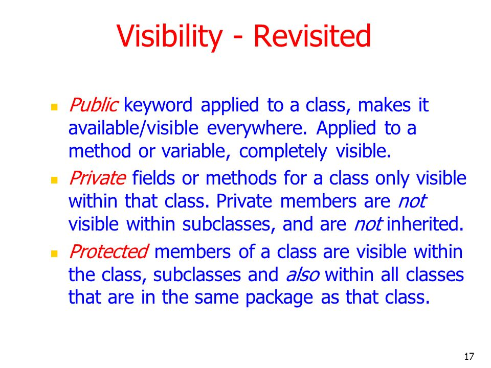 17 Visibility - Revisited Public keyword applied to a class, makes it available/visible everywhere.