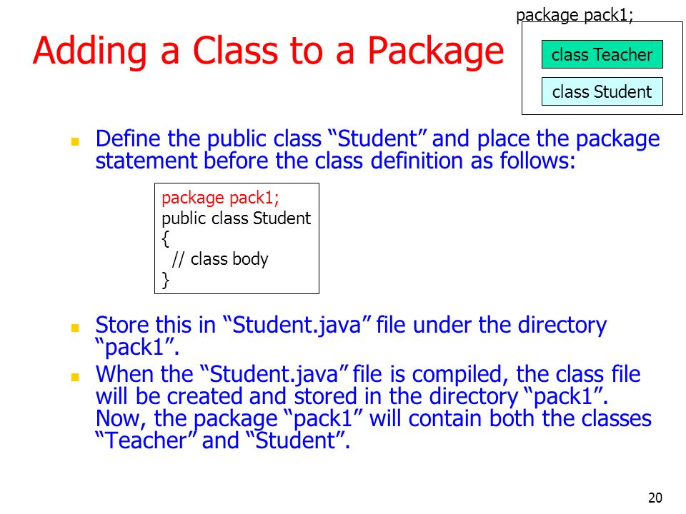 20 Adding a Class to a Package Define the public class Student and place the package statement before the class definition as follows: Store this in Student.java file under the directory pack1.