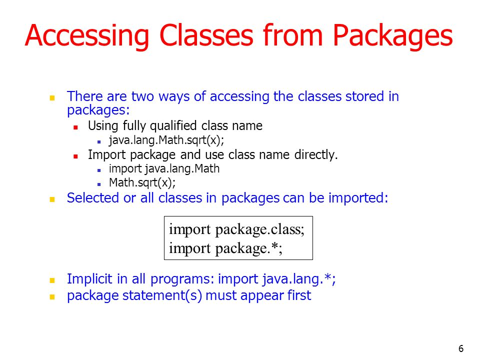 6 Accessing Classes from Packages There are two ways of accessing the classes stored in packages: Using fully qualified class name java.lang.Math.sqrt(x); Import package and use class name directly.