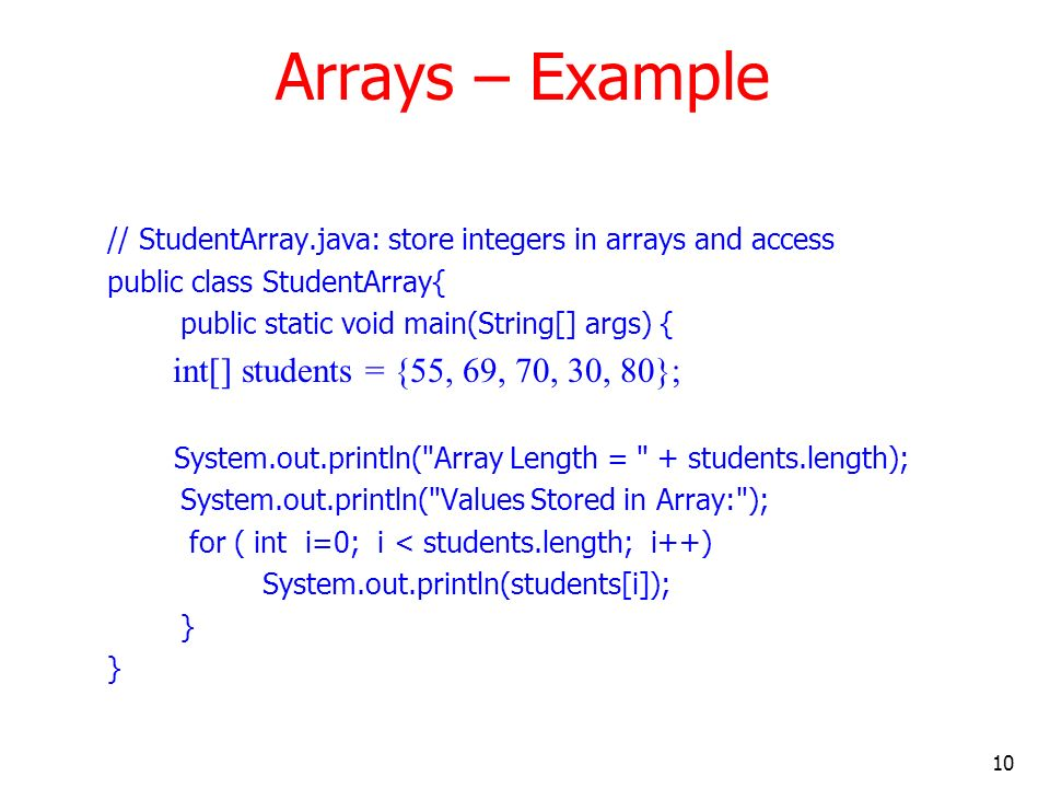 10 Arrays – Example // StudentArray.java: store integers in arrays and access public class StudentArray{ public static void main(String[] args) { int[