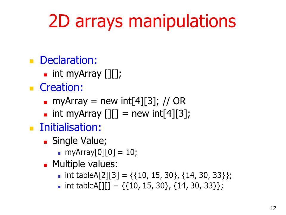 12 2D arrays manipulations Declaration: int myArray [][]; Creation: myArray = new int[4][3]; // OR int myArray [][] = new int[4][3]; Initialisation: Single Value; myArray[0][0] = 10; Multiple values: int tableA[2][3] = {{10, 15, 30}, {14, 30, 33}}; int tableA[][] = {{10, 15, 30}, {14, 30, 33}};