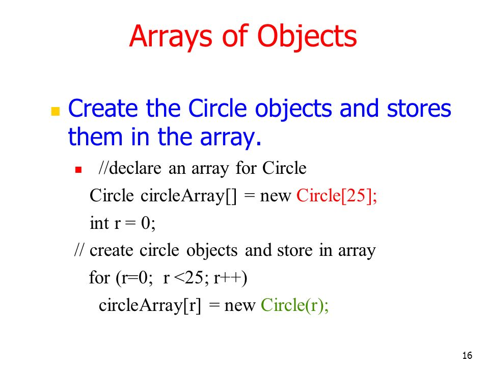 16 Create the Circle objects and stores them in the array. //declare an array for Circle Circle circleArray[] = new Circle[25]; int r = 0; // create c