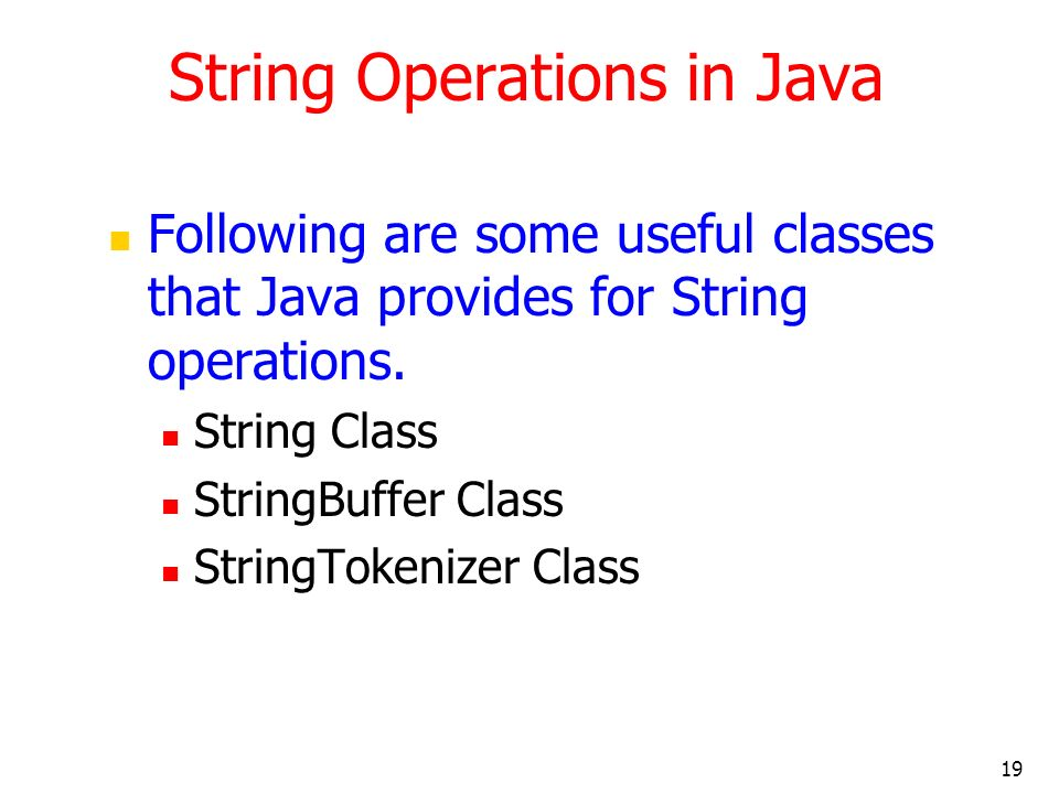 19 String Operations in Java Following are some useful classes that Java provides for String operations. String Class StringBuffer Class StringTokeniz