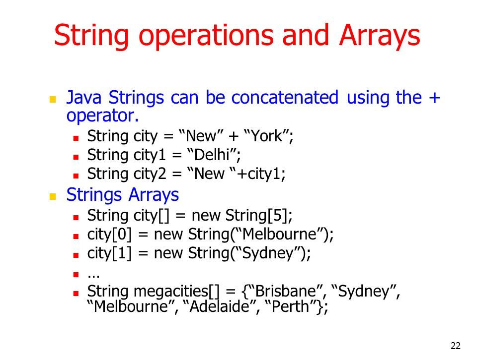 22 String operations and Arrays Java Strings can be concatenated using the + operator. String city = New + York; String city1 = Delhi; String city2 =