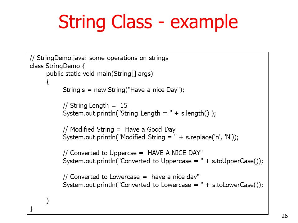 26 String Class - example // StringDemo.java: some operations on strings class StringDemo { public static void main(String[] args) { String s = new St
