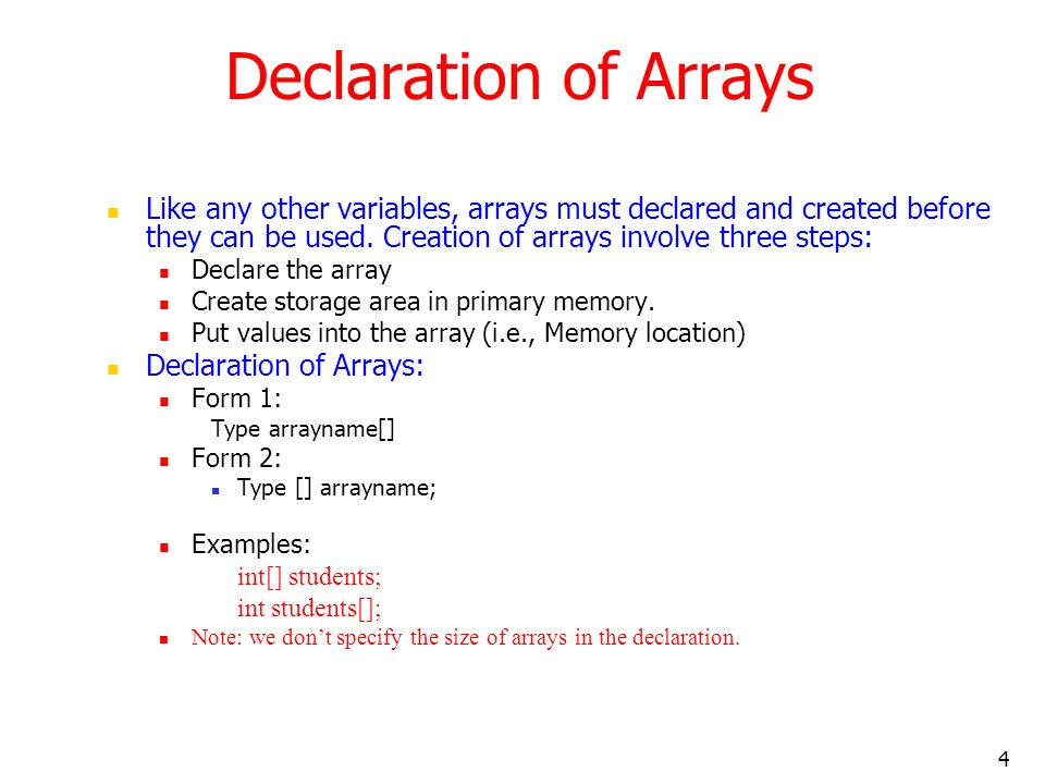 4 Like any other variables, arrays must declared and created before they can be used. Creation of arrays involve three steps: Declare the array Create