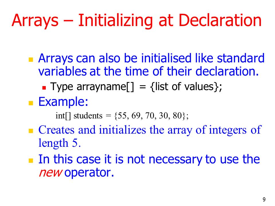 9 Arrays can also be initialised like standard variables at the time of their declaration. Type arrayname[] = {list of values}; Example: int[] student