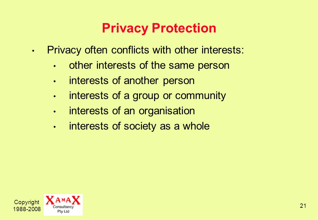 Copyright 1988-2008 21 Privacy Protection Privacy often conflicts with other interests: other interests of the same person interests of another person interests of a group or community interests of an organisation interests of society as a whole