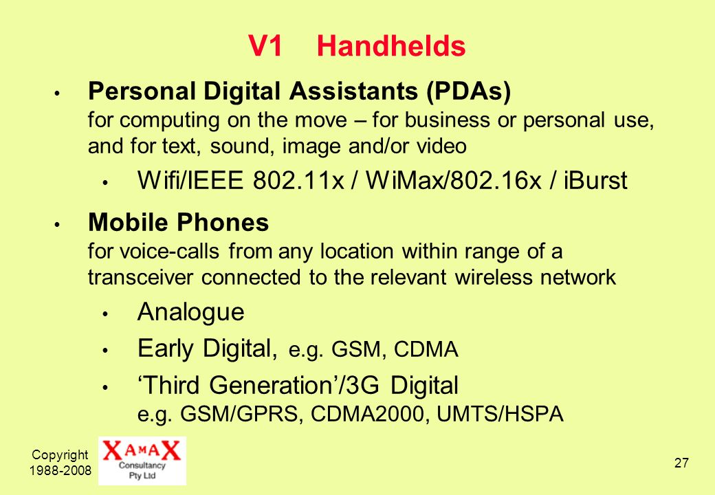 Copyright 1988-2008 27 V1 Handhelds Personal Digital Assistants (PDAs) for computing on the move – for business or personal use, and for text, sound, image and/or video Wifi/IEEE 802.11x / WiMax/802.16x / iBurst Mobile Phones for voice-calls from any location within range of a transceiver connected to the relevant wireless network Analogue Early Digital, e.g.