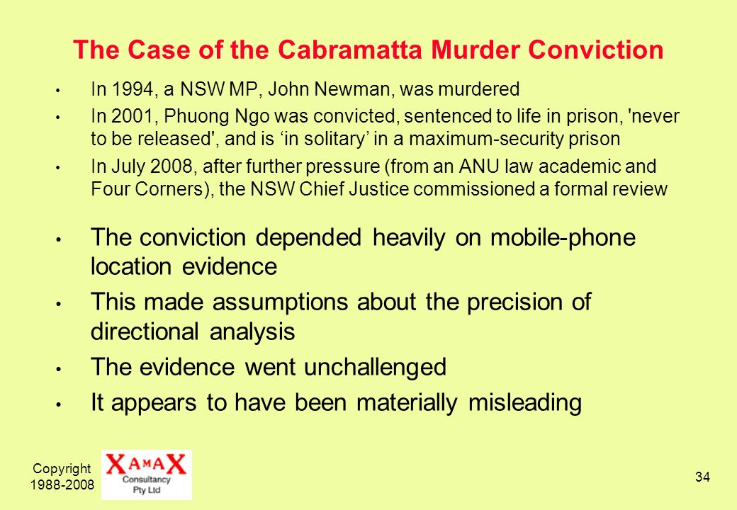 Copyright 1988-2008 34 The Case of the Cabramatta Murder Conviction In 1994, a NSW MP, John Newman, was murdered In 2001, Phuong Ngo was convicted, sentenced to life in prison, never to be released , and is in solitary in a maximum-security prison In July 2008, after further pressure (from an ANU law academic and Four Corners), the NSW Chief Justice commissioned a formal review The conviction depended heavily on mobile-phone location evidence This made assumptions about the precision of directional analysis The evidence went unchallenged It appears to have been materially misleading