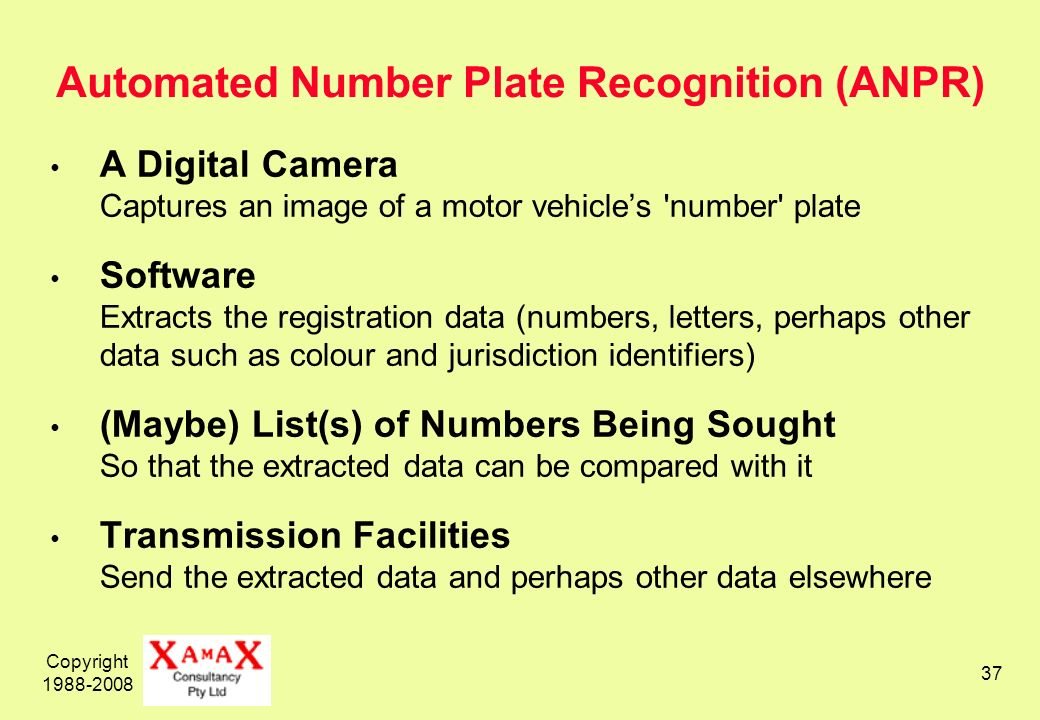 Copyright 1988-2008 37 Automated Number Plate Recognition (ANPR) A Digital Camera Captures an image of a motor vehicles number plate Software Extracts the registration data (numbers, letters, perhaps other data such as colour and jurisdiction identifiers) (Maybe) List(s) of Numbers Being Sought So that the extracted data can be compared with it Transmission Facilities Send the extracted data and perhaps other data elsewhere