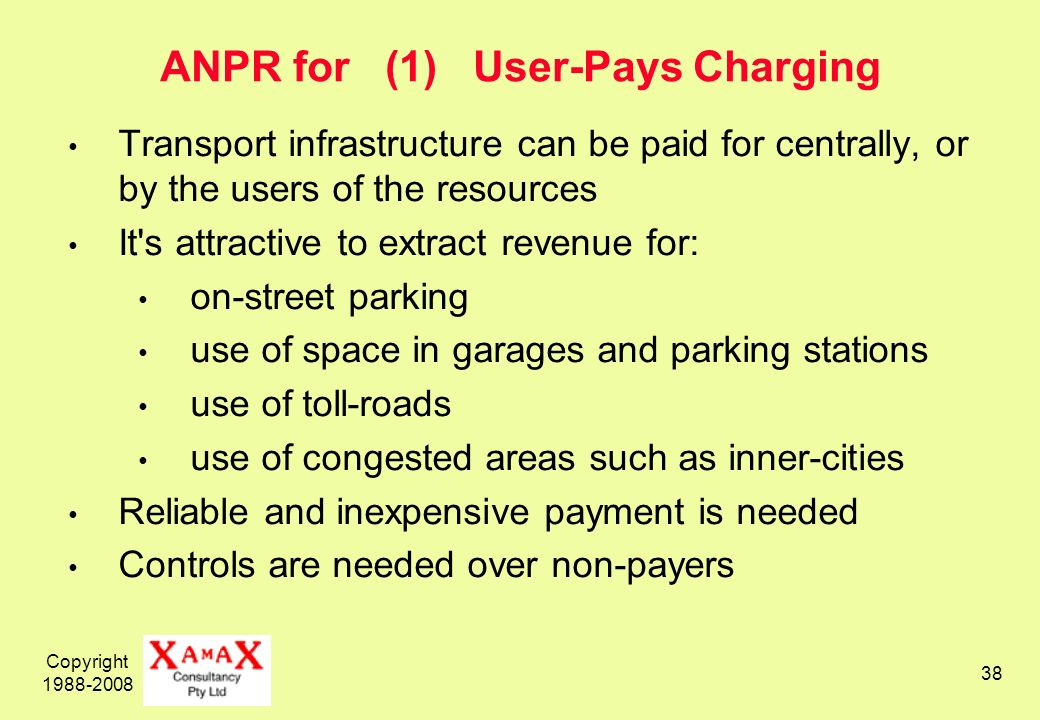 Copyright 1988-2008 38 ANPR for (1) User-Pays Charging Transport infrastructure can be paid for centrally, or by the users of the resources It s attractive to extract revenue for: on-street parking use of space in garages and parking stations use of toll-roads use of congested areas such as inner-cities Reliable and inexpensive payment is needed Controls are needed over non-payers