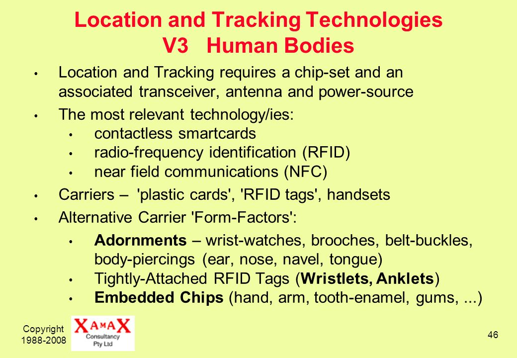 Copyright 1988-2008 46 Location and Tracking Technologies V3 Human Bodies Location and Tracking requires a chip-set and an associated transceiver, antenna and power-source The most relevant technology/ies: contactless smartcards radio-frequency identification (RFID) near field communications (NFC) Carriers – plastic cards , RFID tags , handsets Alternative Carrier Form-Factors : Adornments – wrist-watches, brooches, belt-buckles, body-piercings (ear, nose, navel, tongue) Tightly-Attached RFID Tags (Wristlets, Anklets) Embedded Chips (hand, arm, tooth-enamel, gums,...)