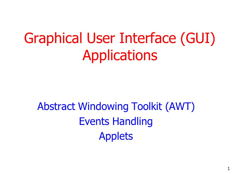 1 Graphical User Interface (GUI) Applications Abstract Windowing Toolkit (AWT) Events Handling Applets